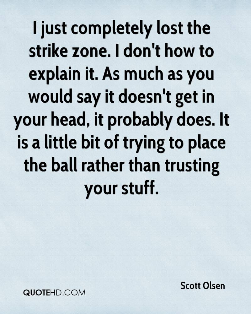 I just completely lost the strike zone. I don't how to explain it. As much as you would say it doesn't get in your head, it probably does. It is a little bit of trying to place the ball rather than trusting your stuff.