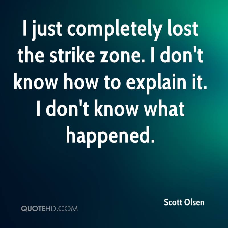 I just completely lost the strike zone. I don't know how to explain it. I don't know what happened.