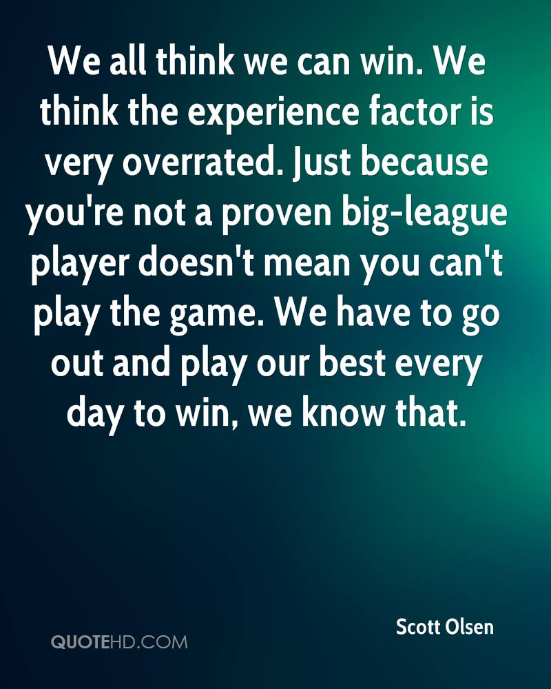 We all think we can win. We think the experience factor is very overrated. Just because you're not a proven big-league player doesn't mean you can't play the game. We have to go out and play our best every day to win, we know that.