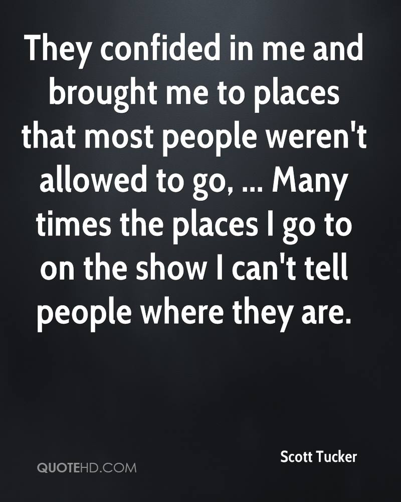 They confided in me and brought me to places that most people weren't allowed to go, ... Many times the places I go to on the show I can't tell people where they are.