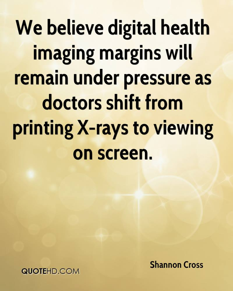 We believe digital health imaging margins will remain under pressure as doctors shift from printing X-rays to viewing on screen.