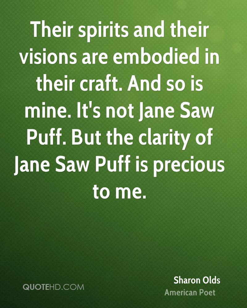 Their spirits and their visions are embodied in their craft. And so is mine. It's not Jane Saw Puff. But the clarity of Jane Saw Puff is precious to me.