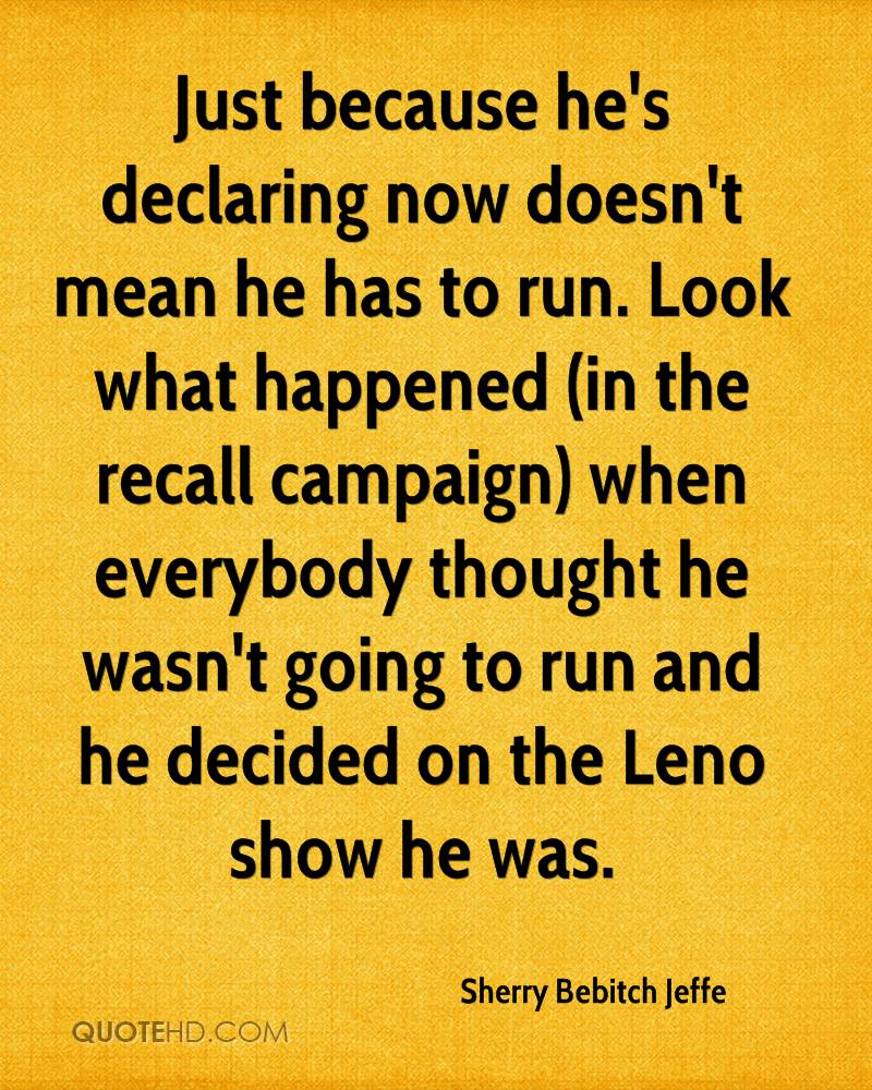 Just because he's declaring now doesn't mean he has to run. Look what happened (in the recall campaign) when everybody thought he wasn't going to run and he decided on the Leno show he was.
