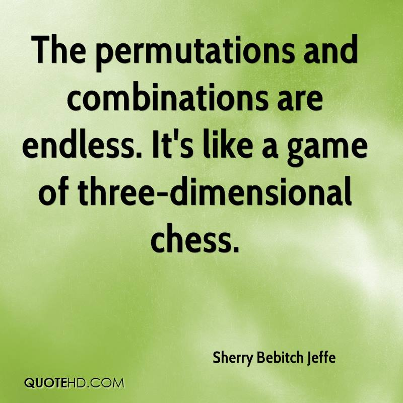 The permutations and combinations are endless. It's like a game of three-dimensional chess.