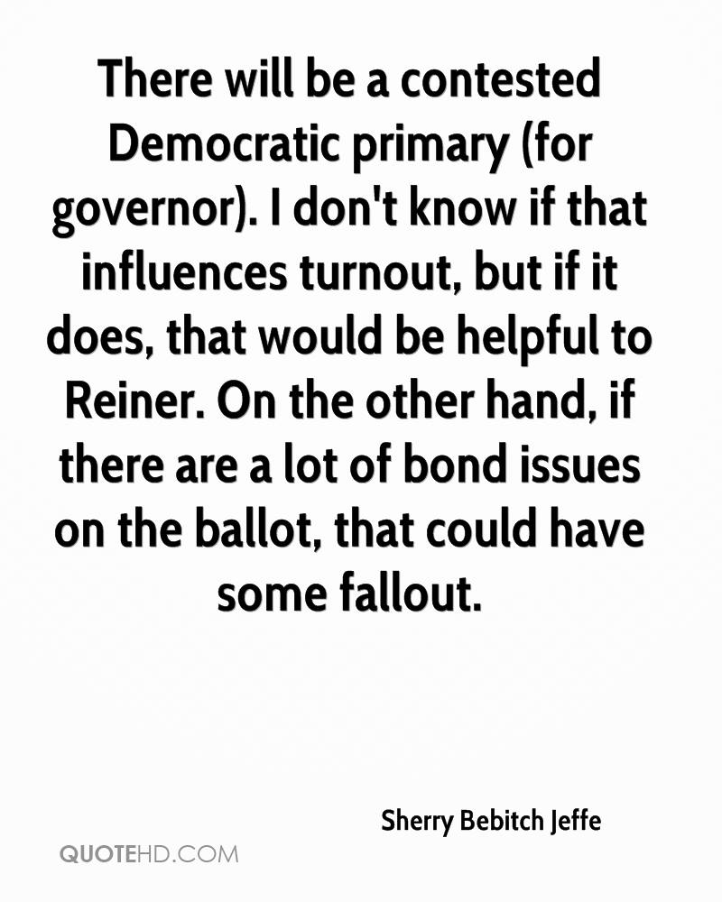 There will be a contested Democratic primary (for governor). I don't know if that influences turnout, but if it does, that would be helpful to Reiner. On the other hand, if there are a lot of bond issues on the ballot, that could have some fallout.