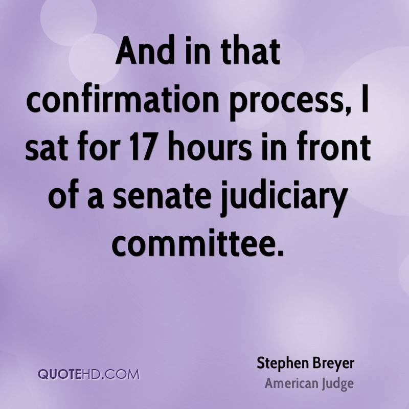 And in that confirmation process, I sat for 17 hours in front of a senate judiciary committee.
