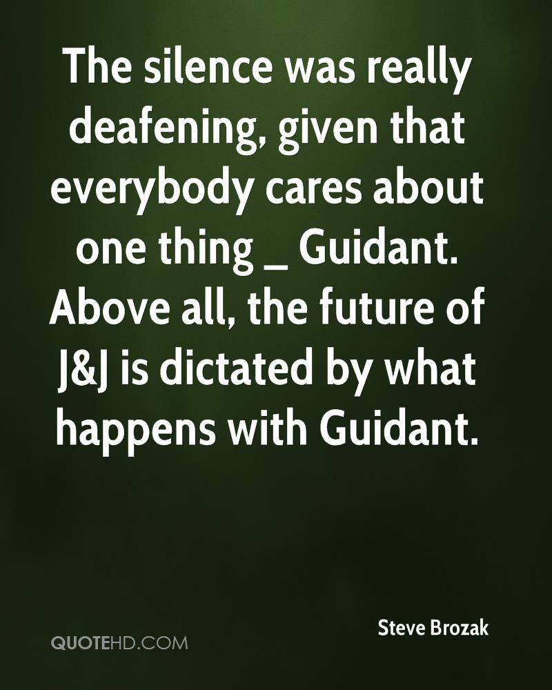 The silence was really deafening, given that everybody cares about one thing _ Guidant. Above all, the future of J&J is dictated by what happens with Guidant.