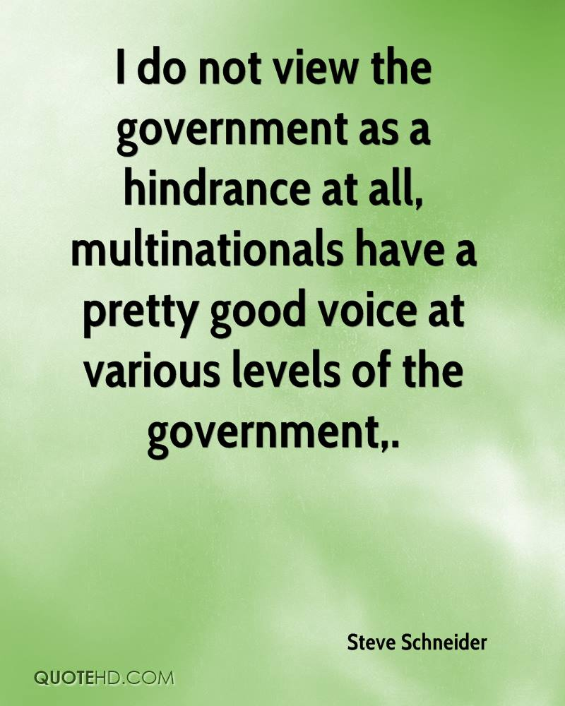 I do not view the government as a hindrance at all, multinationals have a pretty good voice at various levels of the government.