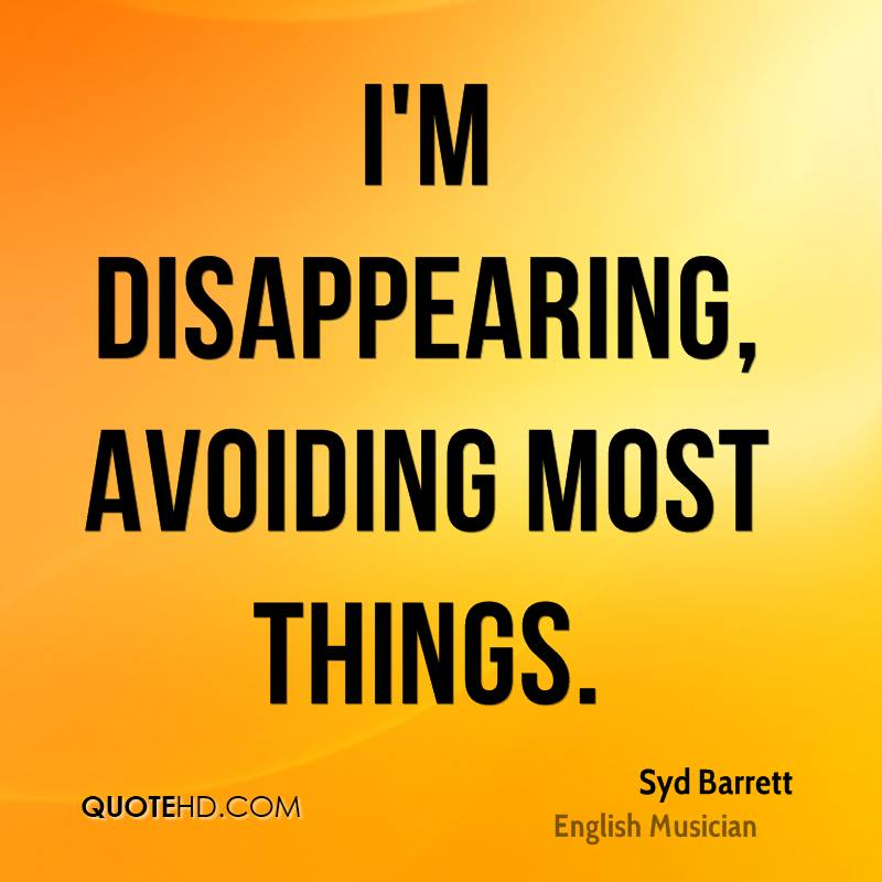 I'm disappearing, avoiding most things.