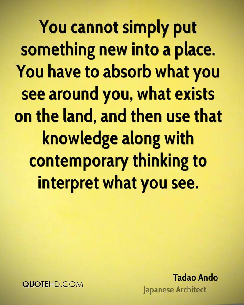 You cannot simply put something new into a place. You have to absorb what you see around you, what exists on the land, and then use that knowledge along with contemporary thinking to interpret what you see.
