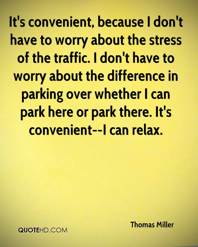 It's convenient, because I don't have to worry about the stress of the traffic. I don't have to worry about the difference in parking over whether I can park here or park there. It's convenient--I can relax.
