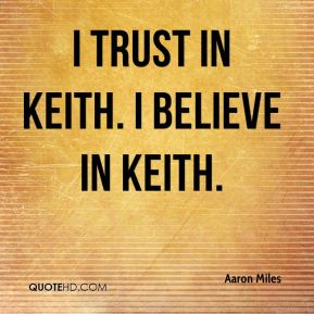 I trust in Keith. I believe in Keith.