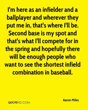 I'm here as an infielder and a ballplayer and wherever they put me in, that's where I'll be. Second base is my spot and that's what I'll compete for in the spring and hopefully there will be enough people who want to see the shortest infield combination in baseball.
