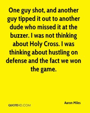 Aaron Miles - One guy shot, and another guy tipped it out to another dude who missed it at the buzzer. I was not thinking about Holy Cross. I was thinking about hustling on defense and the fact we won the game.