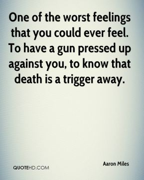 One of the worst feelings that you could ever feel. To have a gun pressed up against you, to know that death is a trigger away.