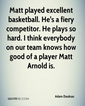 Adam Dauksas - Matt played excellent basketball. He's a fiery competitor. He plays so hard. I think everybody on our team knows how good of a player Matt Arnold is.