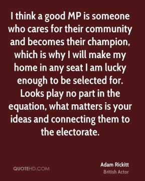 Adam Rickitt - I think a good MP is someone who cares for their community and becomes their champion, which is why I will make my home in any seat I am lucky enough to be selected for. Looks play no part in the equation, what matters is your ideas and connecting them to the electorate.