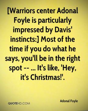 Adonal Foyle - [Warriors center Adonal Foyle is particularly impressed by Davis' instincts:] Most of the time if you do what he says, you'll be in the right spot -- ... It's like, 'Hey, it's Christmas!'.