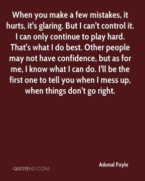 Adonal Foyle - When you make a few mistakes, it hurts, it's glaring. But I can't control it. I can only continue to play hard. That's what I do best. Other people may not have confidence, but as for me, I know what I can do. I'll be the first one to tell you when I mess up, when things don't go right.