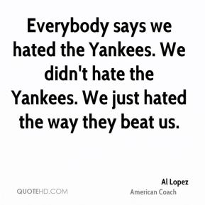 Everybody says we hated the Yankees. We didn't hate the Yankees. We just hated the way they beat us.