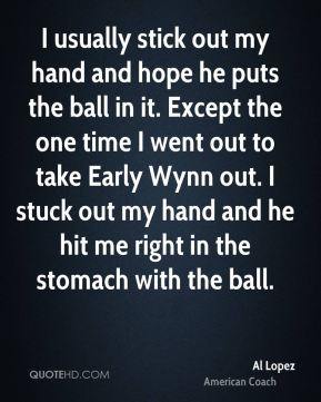 I usually stick out my hand and hope he puts the ball in it. Except the one time I went out to take Early Wynn out. I stuck out my hand and he hit me right in the stomach with the ball.