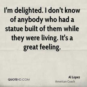 Al Lopez - I'm delighted. I don't know of anybody who had a statue built of them while they were living. It's a great feeling.