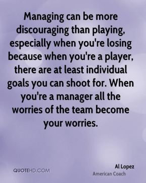 Al Lopez - Managing can be more discouraging than playing, especially when you're losing because when you're a player, there are at least individual goals you can shoot for. When you're a manager all the worries of the team become your worries.