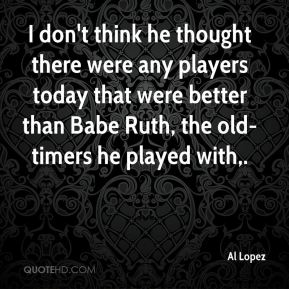 I don't think he thought there were any players today that were better than Babe Ruth, the old-timers he played with.