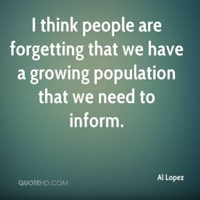 Al Lopez - I think people are forgetting that we have a growing population that we need to inform.