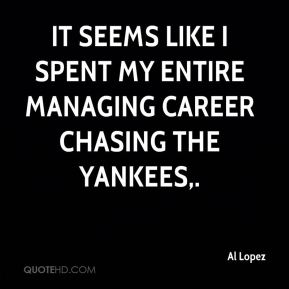 It seems like I spent my entire managing career chasing the Yankees.