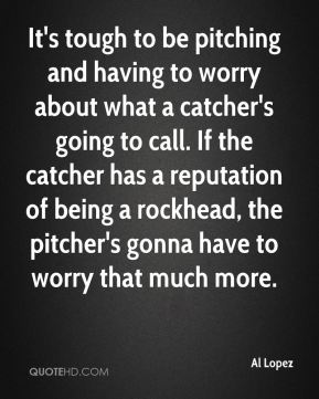 It's tough to be pitching and having to worry about what a catcher's going to call. If the catcher has a reputation of being a rockhead, the pitcher's gonna have to worry that much more.