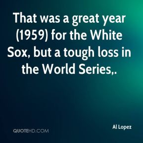 Al Lopez - That was a great year (1959) for the White Sox, but a tough loss in the World Series.