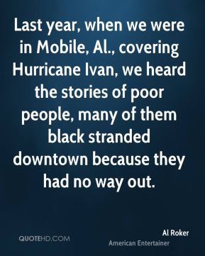 Al Roker - Last year, when we were in Mobile, Al., covering Hurricane Ivan, we heard the stories of poor people, many of them black stranded downtown because they had no way out.