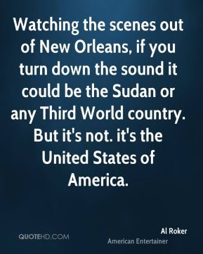 Al Roker - Watching the scenes out of New Orleans, if you turn down the sound it could be the Sudan or any Third World country. But it's not. it's the United States of America.