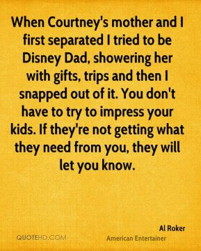 Al Roker - When Courtney's mother and I first separated I tried to be Disney Dad, showering her with gifts, trips and then I snapped out of it. You don't have to try to impress your kids. If they're not getting what they need from you, they will let you know.