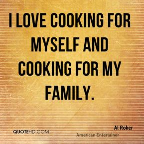 I love cooking for myself and cooking for my family.