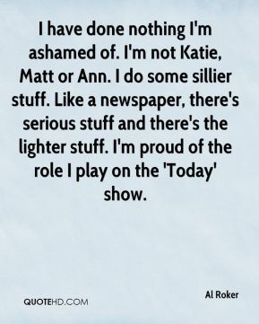 Al Roker - I have done nothing I'm ashamed of. I'm not Katie, Matt or Ann. I do some sillier stuff. Like a newspaper, there's serious stuff and there's the lighter stuff. I'm proud of the role I play on the 'Today' show.