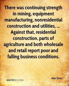 Alan Oster - There was continuing strength in mining, equipment manufacturing, nonresidential construction and utilities, ... Against that, residential construction, parts of agriculture and both wholesale and retail report poor and falling business conditions.