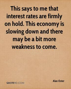 Alan Oster - This says to me that interest rates are firmly on hold. This economy is slowing down and there may be a bit more weakness to come.