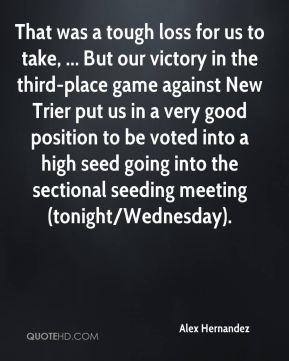 Alex Hernandez - That was a tough loss for us to take, ... But our victory in the third-place game against New Trier put us in a very good position to be voted into a high seed going into the sectional seeding meeting (tonight/Wednesday).