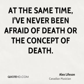 At the same time, I've never been afraid of death or the concept of death.