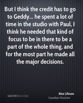 Alex Lifeson - But I think the credit has to go to Geddy... he spent a lot of time in the studio with Paul, I think he needed that kind of focus to be in there to be a part of the whole thing, and for the most part he made all the major decisions.