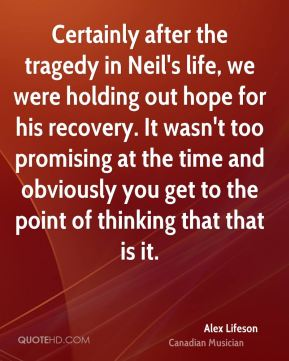 Alex Lifeson - Certainly after the tragedy in Neil's life, we were holding out hope for his recovery. It wasn't too promising at the time and obviously you get to the point of thinking that that is it.