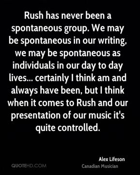Rush has never been a spontaneous group. We may be spontaneous in our writing, we may be spontaneous as individuals in our day to day lives... certainly I think am and always have been, but I think when it comes to Rush and our presentation of our music it's quite controlled.
