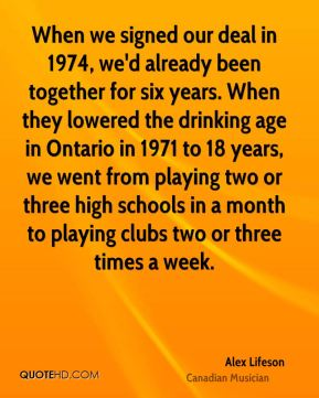 When we signed our deal in 1974, we'd already been together for six years. When they lowered the drinking age in Ontario in 1971 to 18 years, we went from playing two or three high schools in a month to playing clubs two or three times a week.