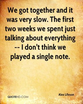 We got together and it was very slow. The first two weeks we spent just talking about everything -- I don't think we played a single note.