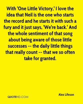 Alex Lifeson - With 'One Little Victory,' I love the idea that Neil is the one who starts the record and he starts it with such a fury and it just says, 'We're back.' And the whole sentiment of that song about being aware of those little successes -- the daily little things that really count -- that we so often take for granted.