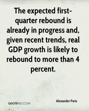 Alexander Paris - The expected first-quarter rebound is already in progress and, given recent trends, real GDP growth is likely to rebound to more than 4 percent.