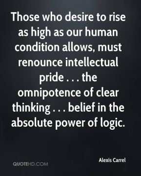 Alexis Carrel - Those who desire to rise as high as our human condition allows, must renounce intellectual pride . . . the omnipotence of clear thinking . . . belief in the absolute power of logic.
