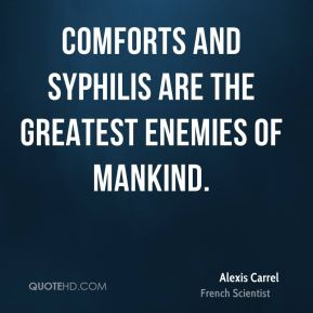 Comforts and syphilis are the greatest enemies of mankind.
